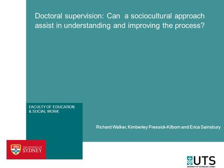 FACULTY OF EDUCATION & SOCIAL WORK Doctoral supervision: Can a sociocultural approach assist in understanding and improving the process? Richard Walker,