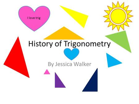 History of Trigonometry By Jessica Walker I love trig.