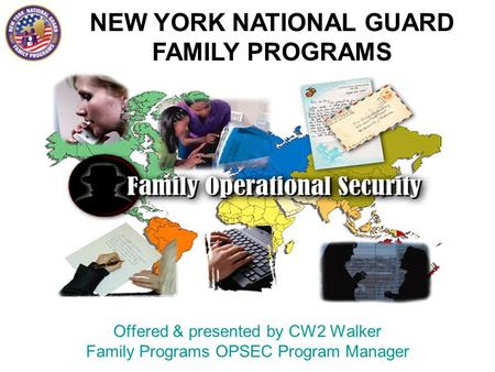 NEW YORK NATIONAL GUARD FAMILY PROGRAMS Offered & presented by CW2 Walker Family Programs OPSEC Program Manager.
