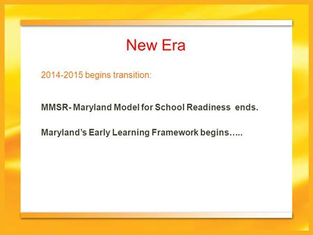 New Era MMSR- Maryland Model for School Readiness ends. Maryland's Early Learning Framework begins….. 2014-2015 begins transition: