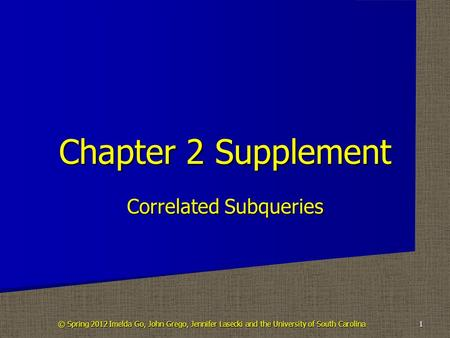 Correlated Subqueries Chapter 2 Supplement 1 © Spring 2012 Imelda Go, John Grego, Jennifer Lasecki and the University of South Carolina.