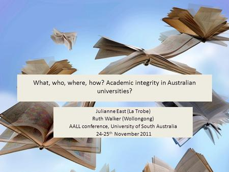 What, who, where, how? Academic integrity in Australian universities? Julianne East (La Trobe) Ruth Walker (Wollongong) AALL conference, University of.