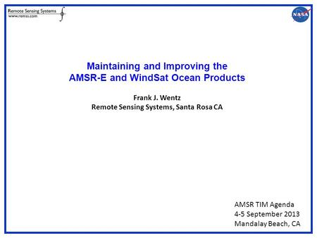 Maintaining and Improving the AMSR-E and WindSat Ocean Products Frank J. Wentz Remote Sensing Systems, Santa Rosa CA AMSR TIM Agenda 4-5 September 2013.