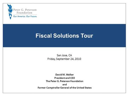 Fiscal Solutions Tour David M. Walker President and CEO The Peter G. Peterson Foundation and Former Comptroller General of the United States San Jose,