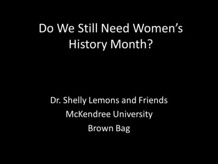 Do We Still Need Women's History Month? Dr. Shelly Lemons and Friends McKendree University Brown Bag.