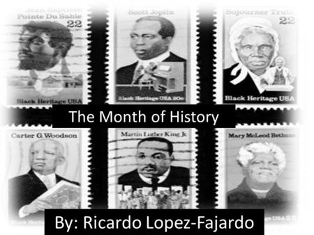 The Month of History By: Ricardo Lopez-Fajardo. Brief History of the Month Americans have recognized black history annually since 1926, first as Negro.