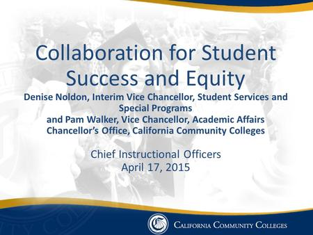 Collaboration for Student Success and Equity Denise Noldon, Interim Vice Chancellor, Student Services and Special Programs and Pam Walker, Vice Chancellor,