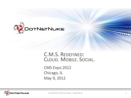 1Copyright © 2012. DotNetNuke Corporation. All Rights Reserved.1 CMS Expo 2012 Chicago, IL May 9, 2012 C.M.S. R EDEFINED : C LOUD. M OBILE. S OCIAL.