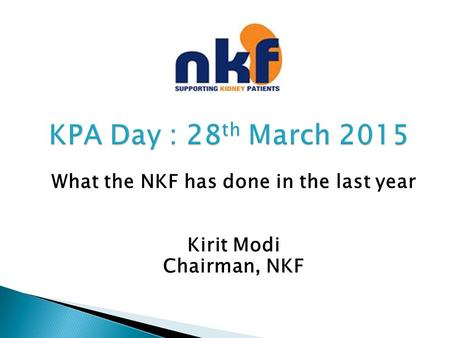 KPA Day : 28 th March 2015 KPA Day : 28 th March 2015 What the NKF has done in the last year Kirit Modi Chairman, NKF.