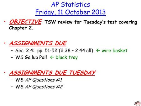 AP Statistics Friday, 11 October 2013 OBJECTIVE TSW review for Tuesday's test covering Chapter 2. ASSIGNMENTS DUE –Sec. 2.4: pp. 51-52 (2.38 – 2.44 all)