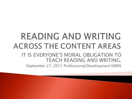 IT IS EVERYONE'S MORAL OBLIGATION TO TEACH READING AND WRITING. September 27, 2011 Professional Development SWMS.