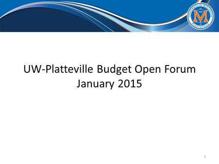 UW-Platteville Budget Open Forum January 2015 1. Timeline for Budget Decisions Overview of Financial Projections Process to come up with the options Review.