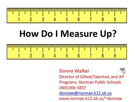 How Do I Measure Up? Donna Walker Director of Gifted/Talented, and AP Programs, Norman Public Schools (405)366-5837
