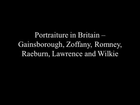 Portraiture in Britain – Gainsborough, Zoffany, Romney, Raeburn, Lawrence and Wilkie.