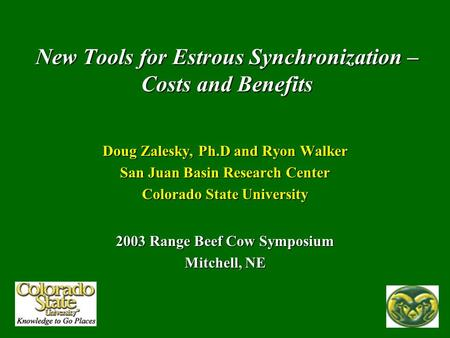 New Tools for Estrous Synchronization – Costs and Benefits Doug Zalesky, Ph.D and Ryon Walker San Juan Basin Research Center Colorado State University.