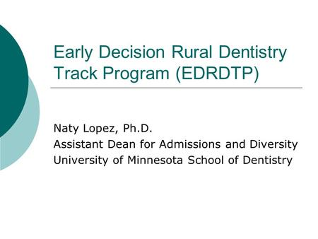 Early Decision Rural Dentistry Track Program (EDRDTP) Naty Lopez, Ph.D. Assistant Dean for Admissions and Diversity University of Minnesota School of Dentistry.