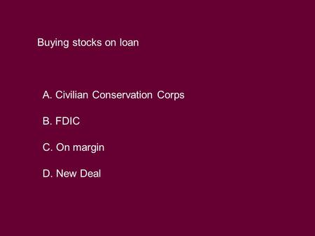 Buying stocks on loan A. Civilian Conservation Corps B. FDIC C. On margin D. New Deal.