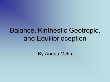 Balance, Kinthestic Geotropic, and Equilibrioception By Andria Melin.