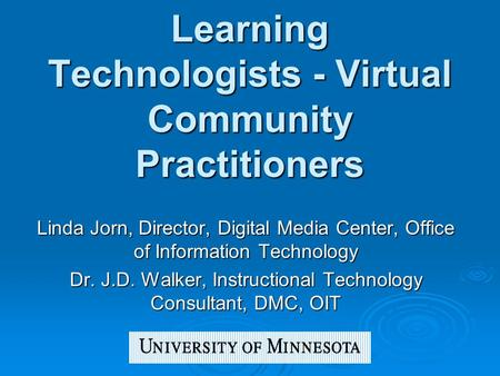 Learning Technologists - Virtual Community Practitioners Linda Jorn, Director, Digital Media Center, Office of Information Technology Dr. J.D. Walker,