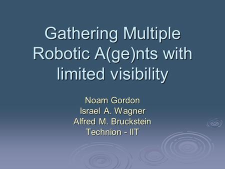 Gathering Multiple Robotic A(ge)nts with limited visibility Noam Gordon Israel A. Wagner Alfred M. Bruckstein Technion - IIT.
