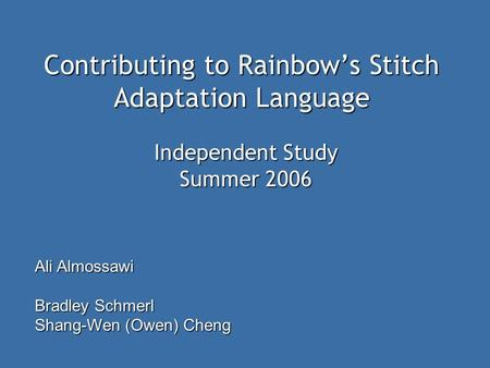 Contributing to Rainbow's Stitch Adaptation Language Ali Almossawi Bradley Schmerl Shang-Wen (Owen) Cheng Independent Study Summer 2006.