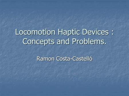Locomotion Haptic Devices : Concepts and Problems. Ramon Costa-Castelló.