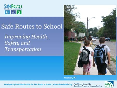 Additional Content By Schreiber/Anderson Associates, Inc. Safe Routes to School Improving Health, Safety and Transportation Madison, WI.
