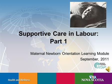 Supportive Care in Labour: Part 1 Maternal Newborn Orientation Learning Module September, 2011.