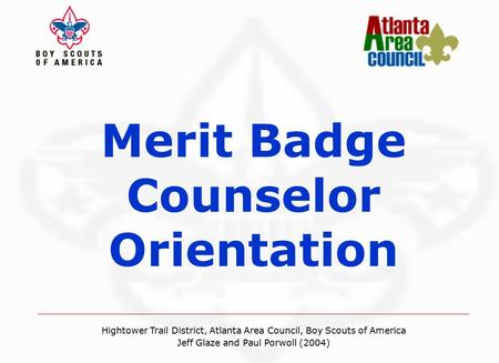 Merit Badge Counselor Orientation Hightower Trail District, Atlanta Area Council, Boy Scouts of America Jeff Glaze and Paul Porwoll (08/2004) Hightower.