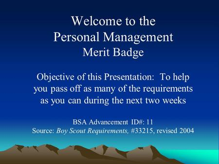 Welcome to the Personal Management Merit Badge Objective of this Presentation: To help you pass off as many of the requirements as you can during the.
