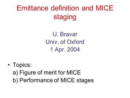 Emittance definition and MICE staging U. Bravar Univ. of Oxford 1 Apr. 2004 Topics: a) Figure of merit for MICE b) Performance of MICE stages.