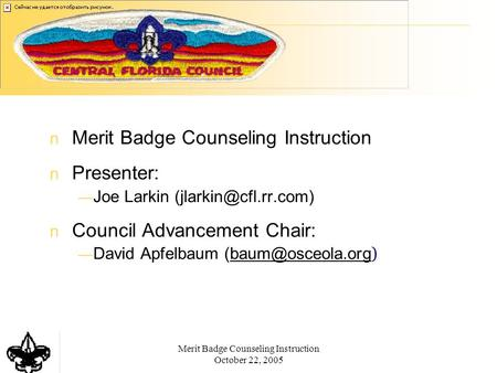 Merit Badge Counseling Instruction October 22, 2005 Merit Badge Counseling Instruction Presenter: — Joe Larkin Council Advancement.