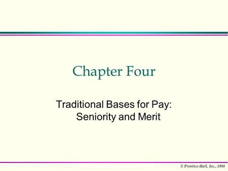 © Prentice-Hall, Inc., 1998 Chapter Four Traditional Bases for Pay: Seniority and Merit.
