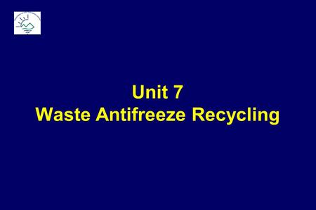 Unit 7 Waste Antifreeze Recycling.  Base (  95%) used for freeze & boil protection  Ethylene Glycol  Propylene Glycol  Additives (  5%)  Corrosion.