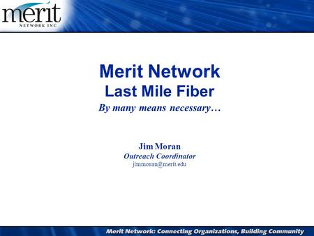 1 Merit Network Last Mile Fiber By many means necessary… Jim Moran Outreach Coordinator