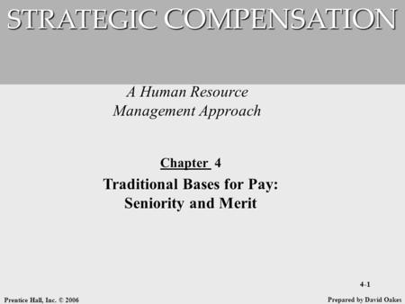 Prentice Hall, Inc. © 2006 4-1 A Human Resource Management Approach STRATEGIC COMPENSATION Prepared by David Oakes Chapter 4 Traditional Bases for Pay: