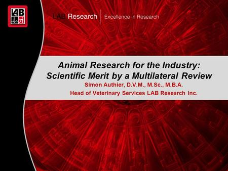 1 Animal Research for the Industry: Scientific Merit by a Multilateral Review Simon Authier, D.V.M., M.Sc., M.B.A. Head of Veterinary Services LAB Research.