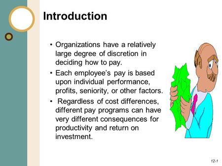 12-1 Introduction Organizations have a relatively large degree of discretion in deciding how to pay. Each employee's pay is based upon individual performance,