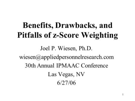 1 Benefits, Drawbacks, and Pitfalls of z-Score Weighting Joel P. Wiesen, Ph.D. 30th Annual IPMAAC Conference Las Vegas,