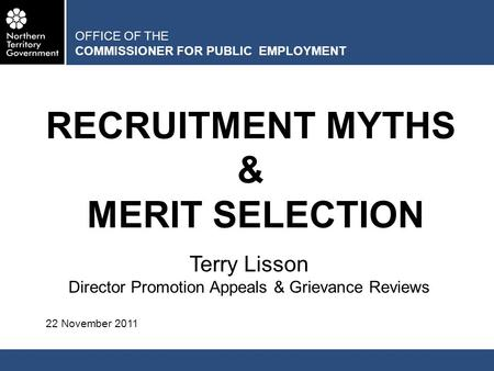 OFFICE OF THE COMMISSIONER FOR PUBLIC EMPLOYMENT RECRUITMENT MYTHS & MERIT SELECTION Terry Lisson Director Promotion Appeals & Grievance Reviews 22 November.