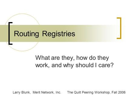 Routing Registries What are they, how do they work, and why should I care? Larry Blunk, Merit Network, Inc.The Quilt Peering Workshop, Fall 2006.
