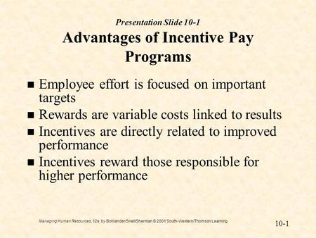 Managing Human Resources, 12e, by Bohlander/Snell/Sherman © 2001 South-Western/Thomson Learning 10-1 Presentation Slide 10-1 Advantages of Incentive Pay.