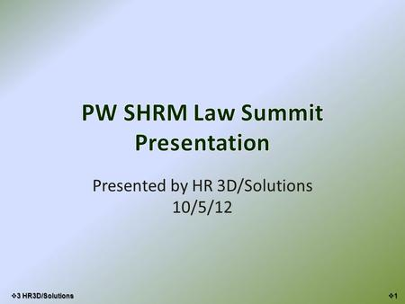 PW SHRM Law Summit Presentation Presented by HR 3D/Solutions 10/5/12 11  3 HR3D/Solutions.