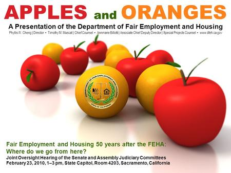 APPLES and ORANGES A Presentation of the Department of Fair Employment and Housing Phyllis W. Cheng | Director Timothy M. Muscat | Chief Counsel Annmarie.