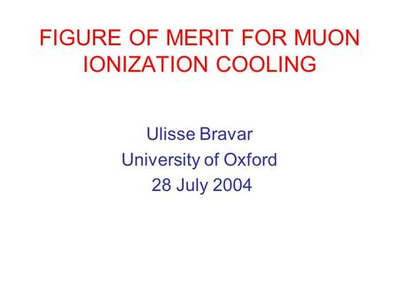 FIGURE OF MERIT FOR MUON IONIZATION COOLING Ulisse Bravar University of Oxford 28 July 2004.