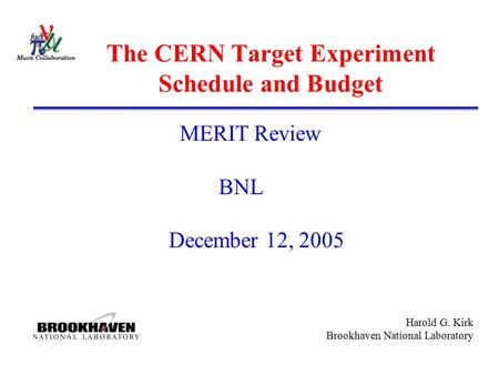 Harold G. Kirk Brookhaven National Laboratory The CERN Target Experiment Schedule and Budget MERIT Review BNL December 12, 2005.