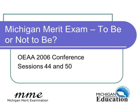 Michigan Merit Exam – To Be or Not to Be? OEAA 2006 Conference Sessions 44 and 50.