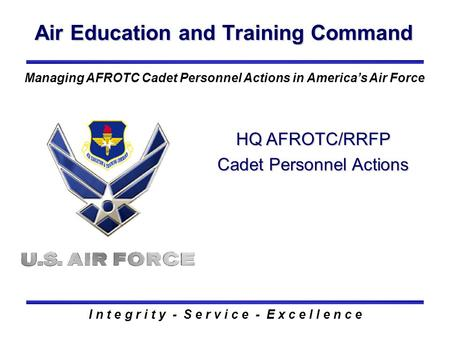 Air Education and Training Command I n t e g r i t y - S e r v i c e - E x c e l l e n c e Managing AFROTC Cadet Personnel Actions in America's Air Force.