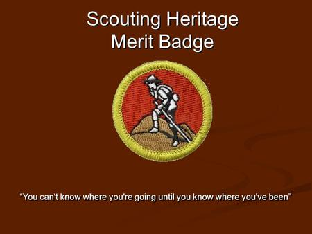 "Scouting Heritage Merit Badge ""You can't know where you're going until you know where you've been"""