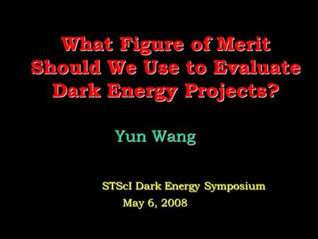 What Figure of Merit Should We Use to Evaluate Dark Energy Projects? Yun Wang Yun Wang STScI Dark Energy Symposium STScI Dark Energy Symposium May 6, 2008.